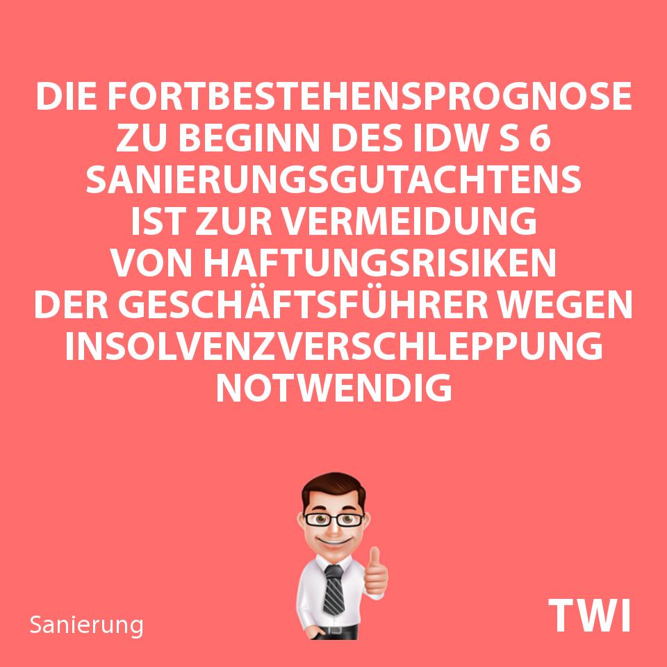 Textbild, Die Fortbestehensprognose zu Beginn des IDW S 6 Sanierungsgutachtens ist zur Vermeidung von Haftungsrisiken der Geschäftsführer wegen Insolvenzverschleppung notwendig