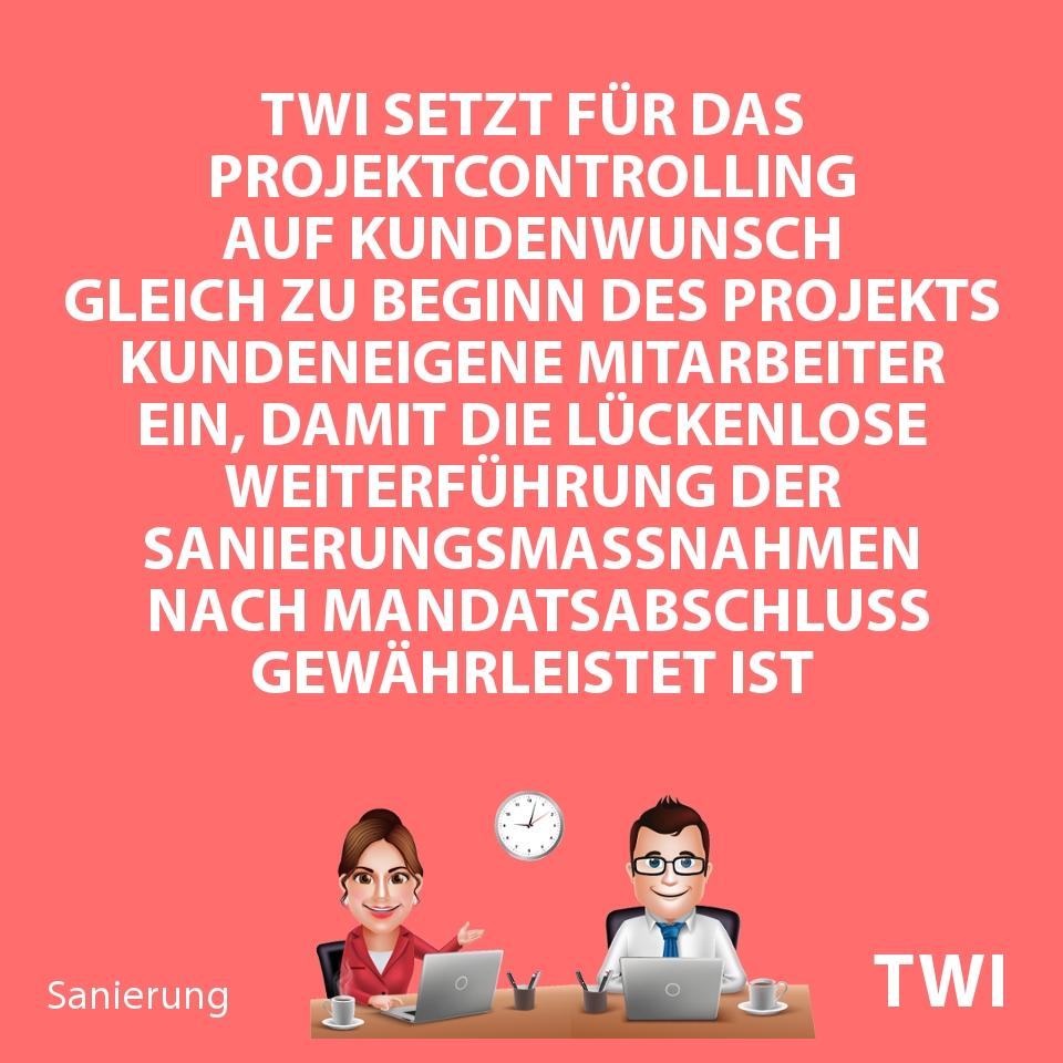 """Textbild mit folgender Aussage zum Sanierungskonzept IDW S6 Muster: """"TWI setzt für das Projektcontrolling auf Kundenwunsch gleich zu Beginn des Projekts kundeneigene Mitarbeiter ein, damit die lückenlose Weiterführung der Sanierungsmassnahmen nach Mandatsabschluss gewährleistet ist""""."""