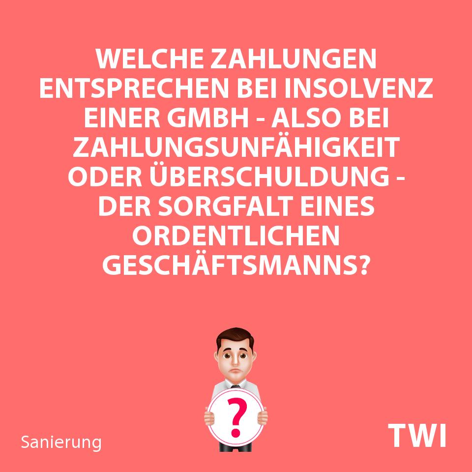 Textbild. Welche Zahlungen entsprechen bei Insolvenz einer GmbH - Zahlungsunfähigkeit oder Überschuldung - der Sorgfalt eines ordentlichen Geschäftsmanns?