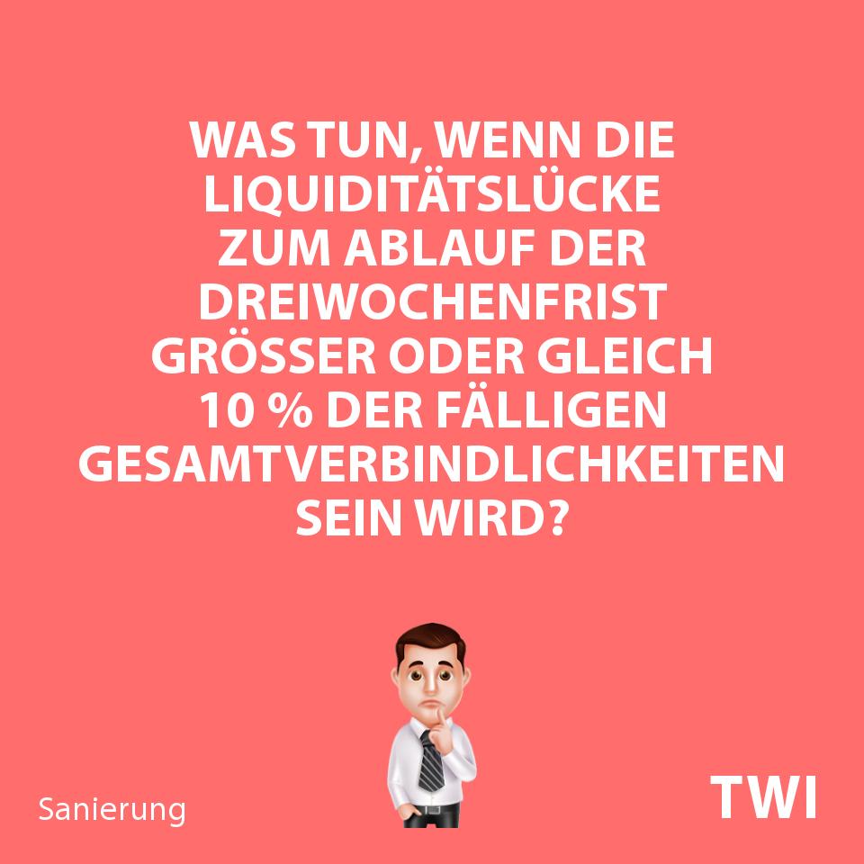 Textbild mit folgender Frage beim Prüfen, ob ein Unternehmen zahlungsunfähig ist oder nicht: Was tun, wenn die Liquiditätslücke zum Ablauf der Dreiwochenfrist größer oder gleich 10 % der fälligen Gesamtverbindlichkeiten sein wird?